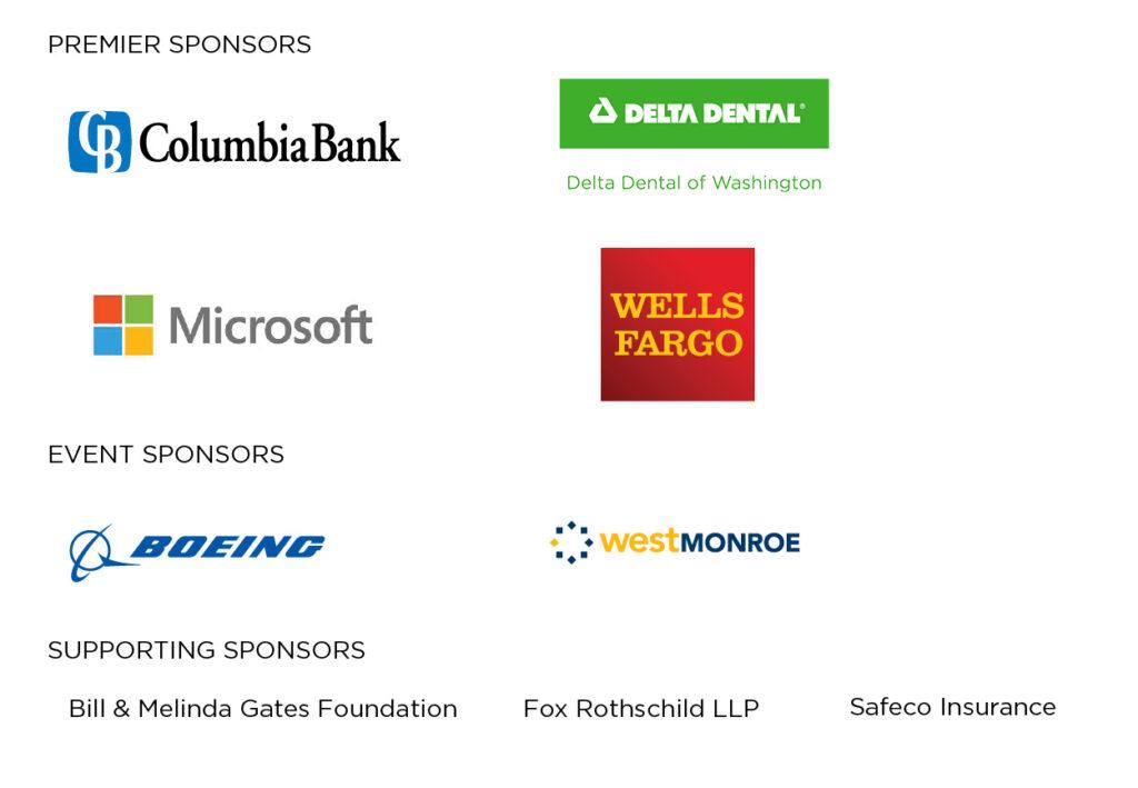 Premier Sponsors: Columbia Bank, Delta Dental of Washington, Microsoft, Wells Fargo; Event Sponsors: Boeing, West Monroe; Supporting Sponsors: Bill & Melinda Gates Foundation, Fox Rothschild LLP, Safeco Insurance.