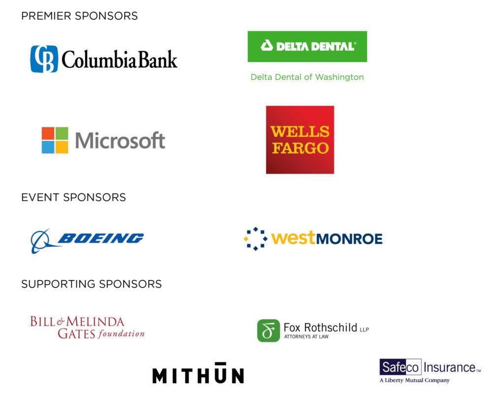Thank you to our generous sponsors: Premier Sponsors: Columbia Bank, Delta Dental of Washington, Microsoft, Wells Fargo; Event Sponsors: Boeing, West Monroe; Supporting Sponsors: Bill & Melinda Gates Foundation, Fox Rothschild LLP, Mithun, Safeco Insurance.